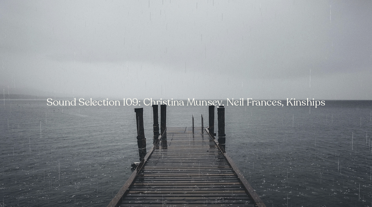 Sound Selection 109: Christina Munsey, Neil Frances, Kinships